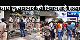 दिनदहाड़े चाय दुकान पर युवक की गोली मारकर हत्या, पटनासिटी के महावीर घाट के पास की घटना