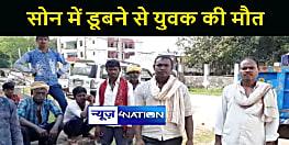 BIHAR NEWS : नहाने के दौरान सोन नदी में डूबने से युवक की मौत, परिजनों में मचा कोहराम