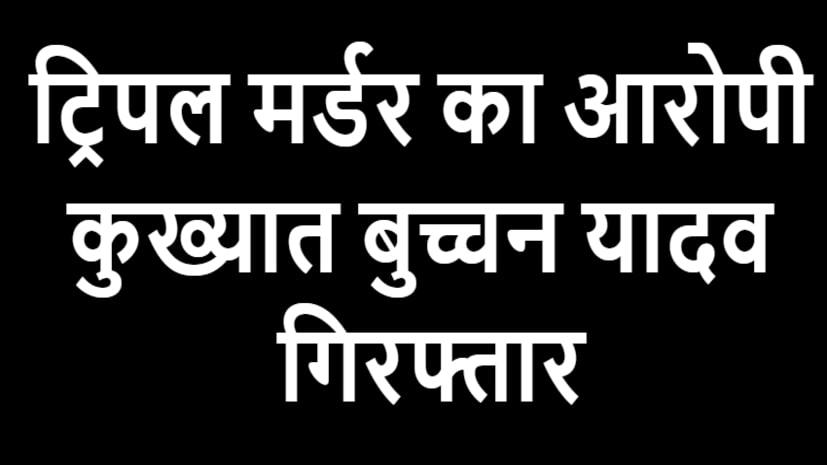 ट्रिपल मर्डर का आरोपी कुख्यात बुच्चन यादव गिरफ्तार, 4 गुर्गे भी हुए अरेस्ट