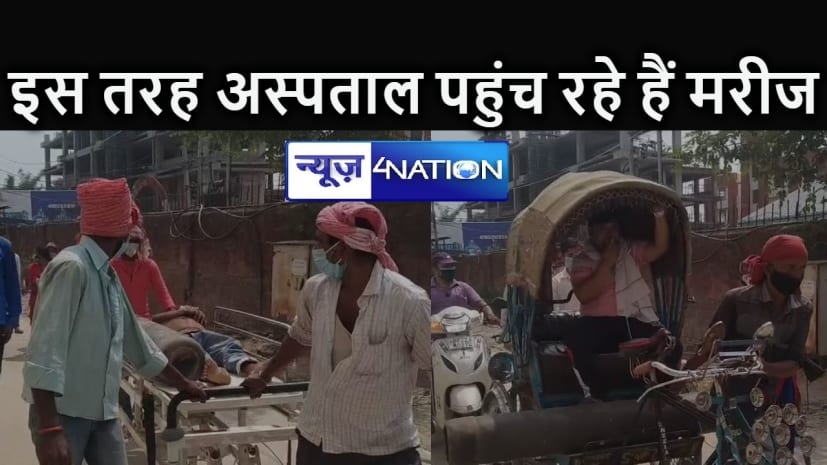 BIHAR NEWS : एंबुलेंस को भूल जाइए, यहां रिक्शा और स्ट्रैचर ही अस्पताल पहुंचने का सबसे बड़ा साधन