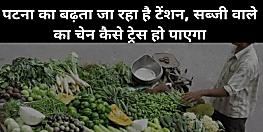 पटना का बढ़ता जा रहा है टेंशन, कोरोना पॉजिटिव सब्जी वाले का चेन ट्रेस करना हुआ मुश्किल,उसे खुद याद नहीं कितनों को दी सब्जी