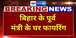 बिहार के पूर्व मंत्री के घर अपराधियों ने की ताबड़तोड़ फायरिंग, इलाके में दहशत