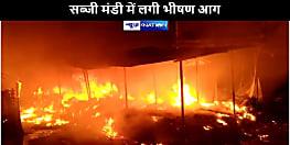 बड़ी खबर : मोतिहारी में सब्जी मंडी में लगी भीषण आग, दर्जनों  दुकान जलकर राख