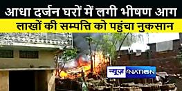 खगड़िया : आधा दर्जन घरों में लगी भीषण आग, लाखों की सम्पत्ति जलकर राख
