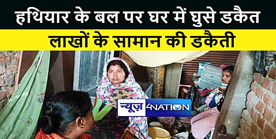 शेखपुरा : हथियार के बल पर घर में घुसे डकैत, लूटे लाखों के गहने और सामान