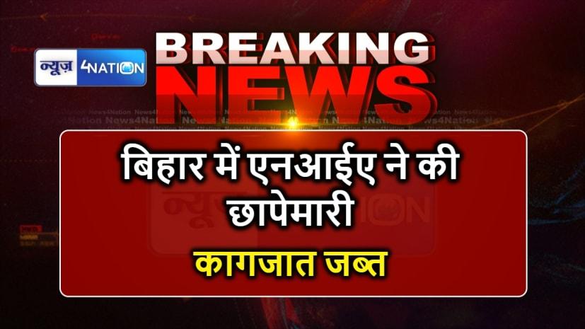 बिहार के इस जिले में एनआईए ने की छापेमारी, कई कागजात जब्त
