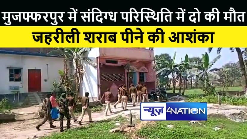 मुजफ्फरपुर में जहरीली शराब पीने से दो के मरने की आशंका, पुलिस ने शुरू की ताबड़तोड़ छापेमारी