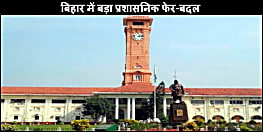 बिहार प्रशासनिक महकमें में भारी फेर-बदल, 5 IAS और 3 IPS अधिकारी का हुआ तबादला