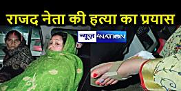 राजद नेता की हत्या करने पहुंचे बदमाश ने घर पर की गोलीबारी ,पत्नी को लगी गोली , पटना रेफर