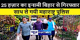 पचीस हज़ार के इनामी बदमाश को बिहार पुलिस ने किया गिरफ्तार, महाराष्ट्र पुलिस के किया हवाले