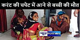 BIHAR NEWS : करंट की चपेट में आने से बच्ची की मौत, परिजनों का रो-रोकर बुरा हाल