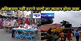 BIHAR NEWS: अतिक्रमणकारियों पर चला प्रशासन का डंडा, 24 घंटे में सरकारी जमीन खाली करने की दी चेतावनी, आगे वसूला जाएगा दंड