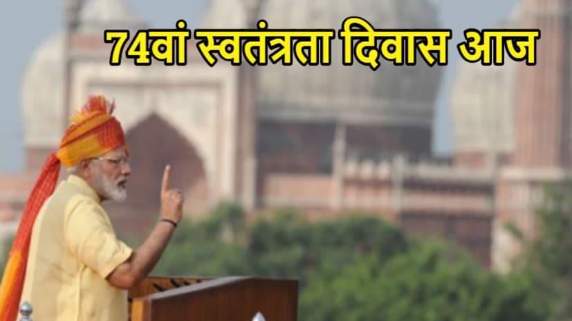 आज देश मना रहा 74वां स्वतंत्रता दिवस, लाल किले की प्राचीर से PM नरेंद्र मोदी करेंगे देश को संबोधित