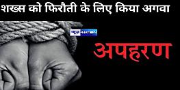 मोतिहारी में शख्स का अपहरण, फोन कर तीन लाख की फिरौती की डिमांड