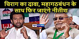 चिराग का मुख्यमंत्री पर बड़ा हमला, कहा- नीतीश कुमार आरजेडी के संपर्क में हैं और वो फिर से महागठबंधन के साथ ही सरकार बनाएंगे