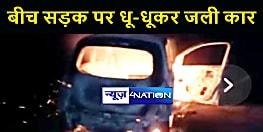 BIHAR NEWS : आंधी पानी के बीच सड़क पर धू-धूकर जली कार, दो लोगों की जलकर हुई मौत