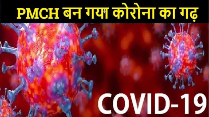 PMCH बन गया कोरोना का गढ़, संक्रमण के चेन का पता नहीं लगा पा रहा विभाग, सहमे हुए हैं कर्मचारी