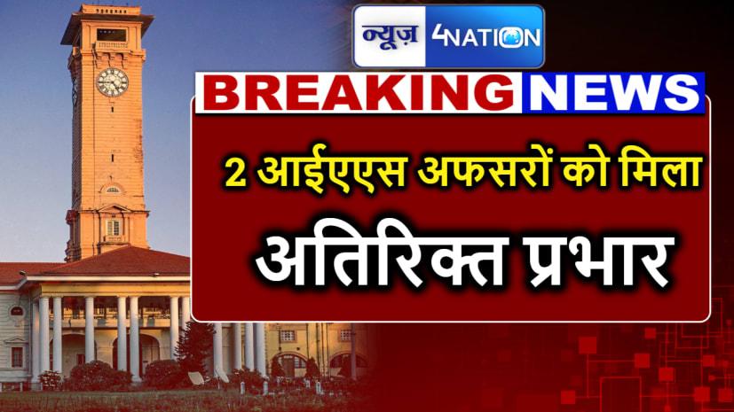 बड़ी खबर : बिहार में 2 IAS अफसरों को मिला अतिरिक्त प्रभार, देखिए लिस्ट