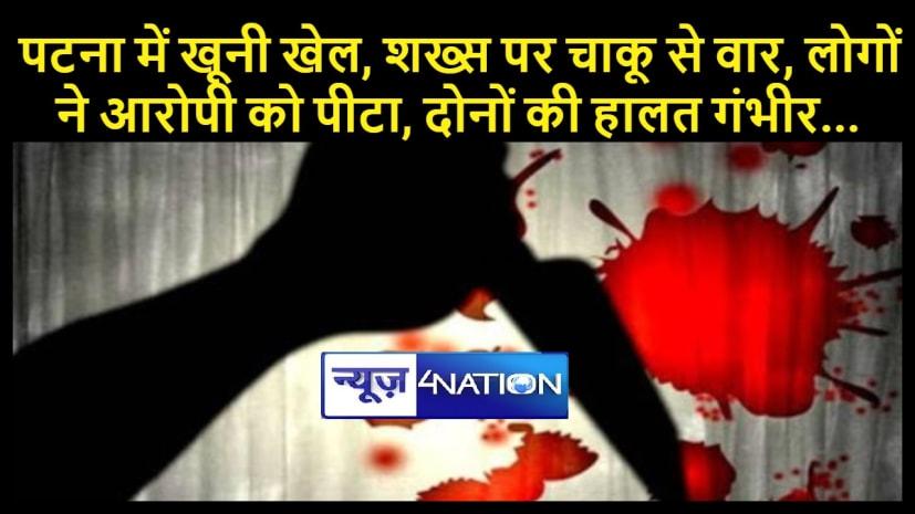 पटना में खूनी खेल, शख्स पर चाकू से वार, लोगों ने आरोपी को पीटा, दोनों की हालत गंभीर...
