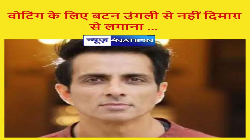 बिहार चुनाव में सोनू सूद की एंट्री... कहा वोटिंग के लिए बटन उंगली से नहीं दिमाग़ से लगाना ...