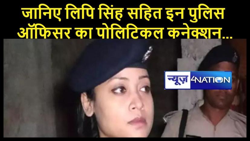 मुंगेर दंगे के बाद चारों तरफ हो रही लिपि सिंह की आलोचना ... जानिए लिपि सिंह सहित इन पुलिस ऑफिसर का पोलिटिकल कनेक्शन...