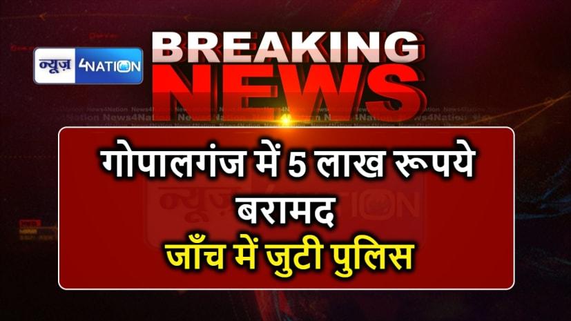 गोपालगंज में वाहन जाँच के दौरान 5 लाख रूपये बरामद, जांच में जुटी पुलिस