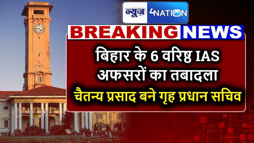 ब्रेकिंग न्यूज -बिहार के 6 वरिष्ठ IAS अफसरों का तबादला,चैतन्य प्रसाद बने गृह प्रधान सचिव