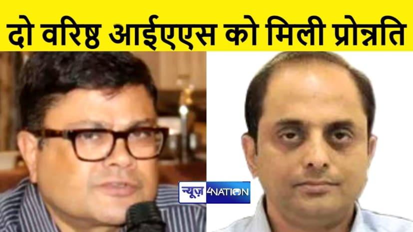 बिहार के 2 वरिष्ठ IAS अफसरों का प्रमोशन, बनाये अपर मुख्य सचिव
