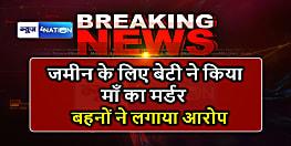 BIG BREAKING:पटना में एक बेटी ने अपनी मां का किया मर्डर,दामाद ने भी दिया साथ,बहनों का सनसनीखेज आरोप