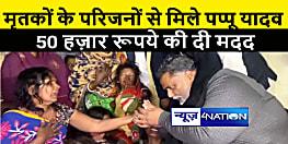 पप्पू यादव ने मृतकों के परिजनों को दिए 50 हज़ार रूपये, कहा अपराध का विश्वविद्यालय बनता जा रहा है नालंदा