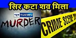 Bihar Crime News: सिर कटी लाश मिलने से इलाके में मचा हड़कम्प, जांच में जुटी पुलिस