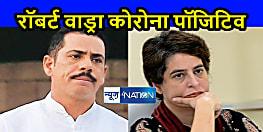 कांग्रेस महासचिव प्रियंका गांधी वाड्रा के पति रॉबर्ट वाड्रा कोरोना पॉजिटिव , प्रियंका गांधी आइसोलेशन में, चुनावी सभाएं रद्द