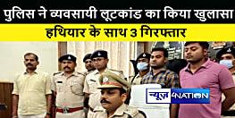 मोतिहारी : पुलिस ने व्यवसायी लूटकांड का किया खुलासा,लूट की राशि व हथियार सहित तीन अपराधी को किया गिरफ्तार