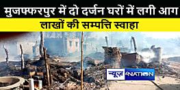 मुजफ्फरपुर में दो दर्जन घरों में लगी भीषण आग, लाखों की सम्पत्ति जलकर राख