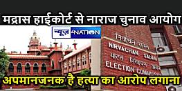 मद्रास उच्च न्यायलय की टिप्पणी पर गुस्से में चुनाव आयोग, कहा