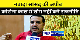 नवादा से लोजपा सांसद ने की अपील, कोरोना काल में एकजुट रहे, ना करें राजनीति
