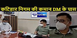 DM ने संभाली कटिहार नगर निगम के प्रशासन की जिम्मेदारी, समय पर चुनाव नहीं होने के कारण उठाया गया कदम