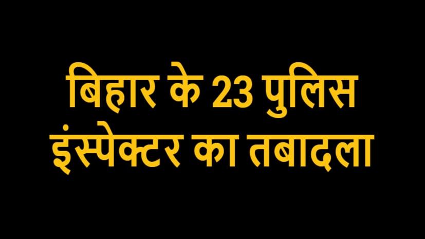 पुलिस महकमे में भारी फेरबदल, बिहार के 23 पुलिस इंस्पेक्टर का हुआ तबादला