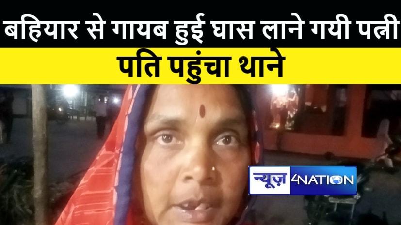 बहियार से घास लाने गयी पत्नी हुई गायब, पति पहुंचा थाने, जांच में जुटी पुलिस