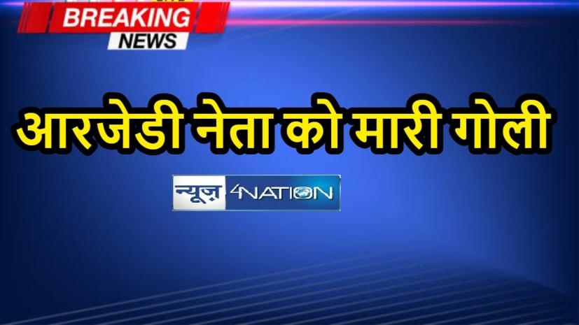 BIHAR CRIME: आरजेडी नेता को सरेराह मारी गोली, गंभीर हालत में अस्पताल में भर्ती