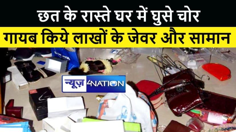 पटना में छत के रास्ते घर में घुसे चोर, गायब किये लाखों के जेवर और सामान, जांच में जुटी पुलिस