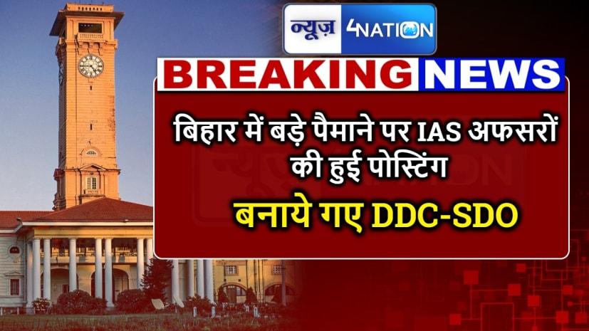 BIG BREAKING : बिहार में बड़े पैमाने पर IAS अफसरों की हुई पोस्टिंग, बनाये गए DDC-SDO