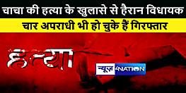 विधायक सगे चाचा की हत्या में हुए खुलासे के बाद हैरान हैं, चार अपराधी भी हो चुके हैं गिरफ्तार