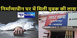 BIHAR NEWS : निर्माणाधीन मकान से युवक की लाश बरामद, परिजनों ने कहा हत्या कर लाश को यहां फेंका