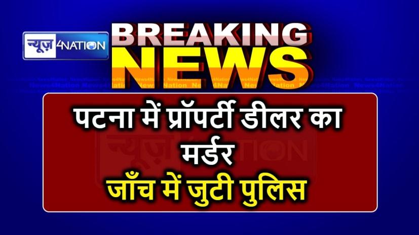 BIG BREAKING : पटना में अपराधियों ने की दिनदहाड़े प्रॉपर्टी डीलर की हत्या, इलाके में सनसनी