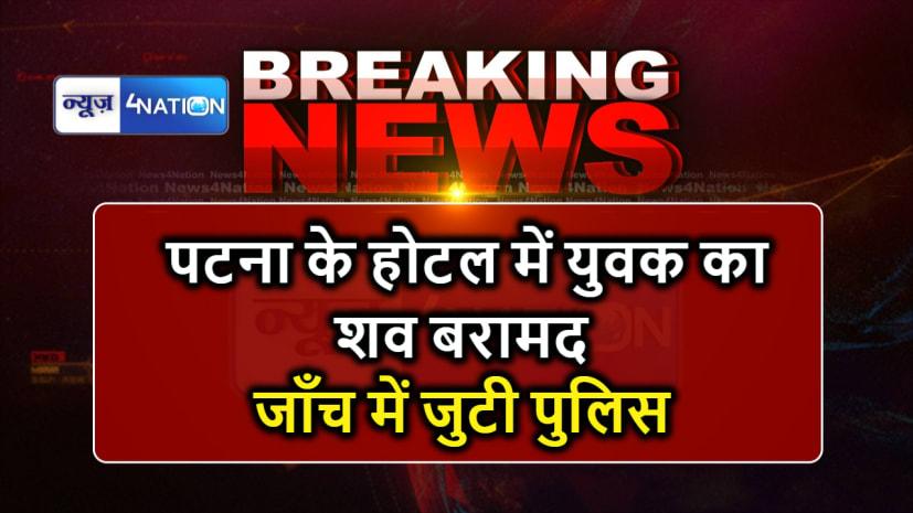 BIG BREAKING : पटना के होटल में युवक का शव बरामद, जांच में जुटी पुलिस