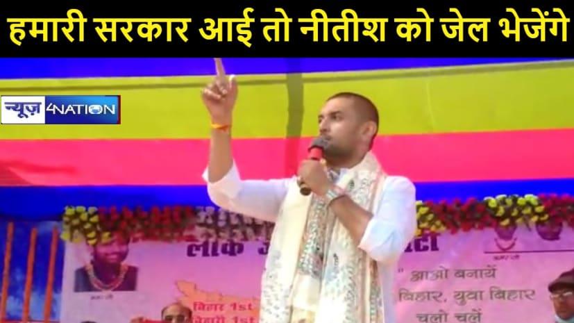 नेहार में चिराग का नीतीश पर हमला, कहा- हमारी सरकार आई तो नीतीश कुमार को जेल जाना ही होगा