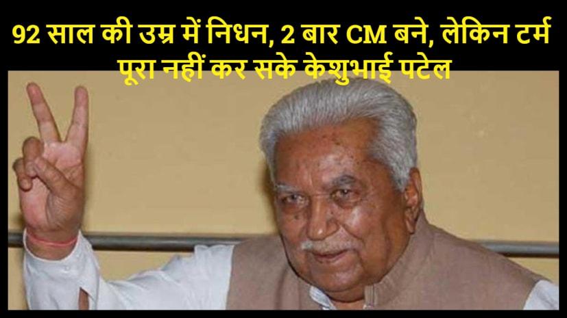 92 साल की उम्र में केशुभाई पटेल का निधन...कुछ ऐसा था उनका राजनीतिक सफर ...