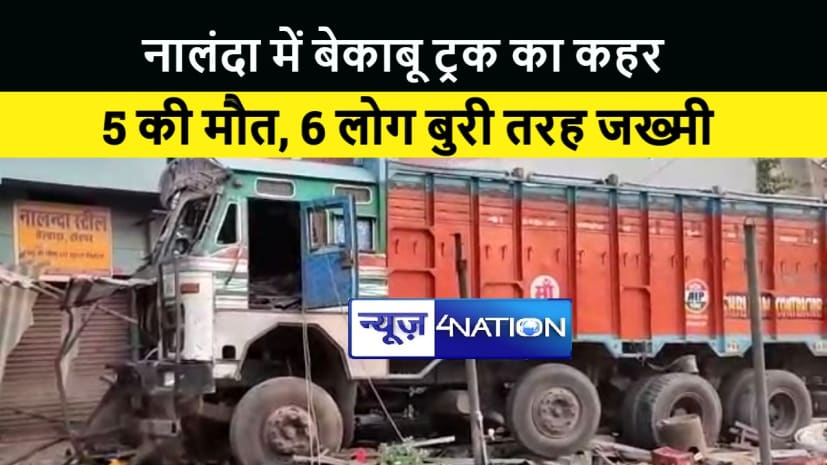 नालंदा में बेकाबू ट्रक दुकान में घुसा,5 की मौके पर ही मौत 6 लोग बुरी तरह घायल...