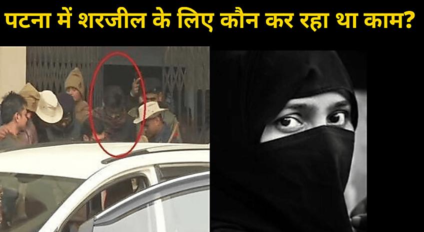 पटना में पूर्व वार्ड पार्षद ने किया शरजील इमाम के लिए ठिकाने का इंतजाम! गर्लफ्रेंड भी कर रही थी पूरा सपोर्ट